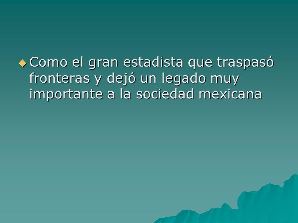 Como el gran estadista que traspasó fronteras y dejó un legado muy importante a la sociedad mexicana