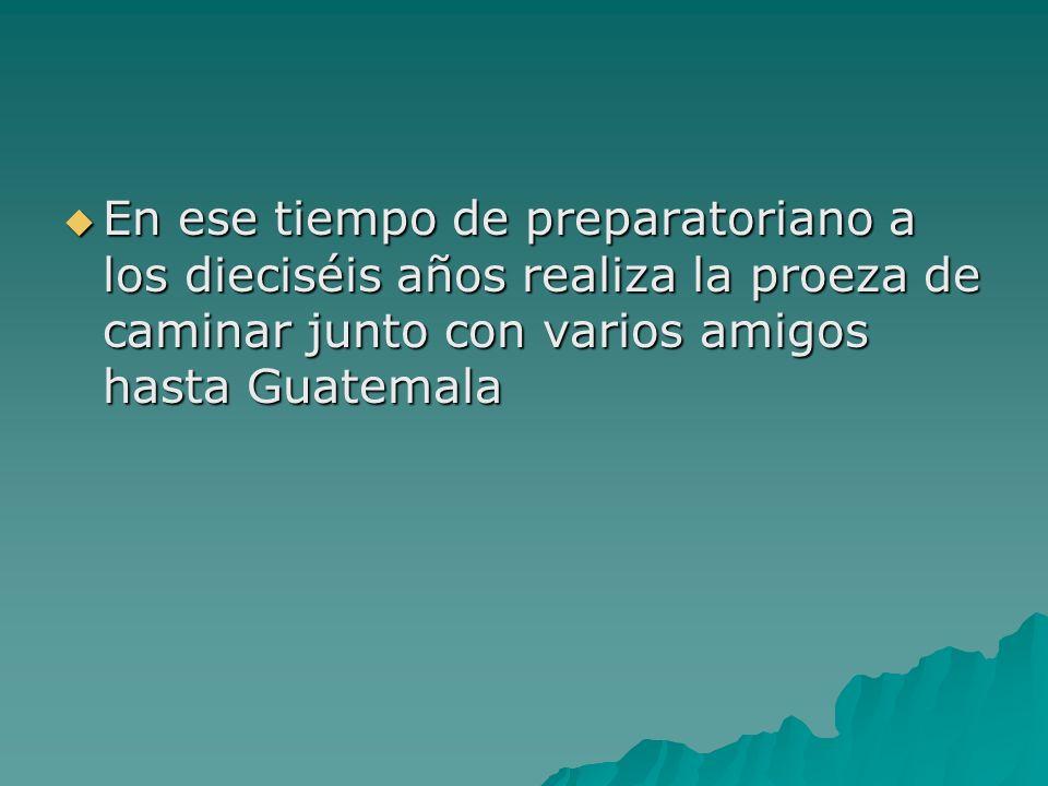 En ese tiempo de preparatoriano a los dieciséis años realiza la proeza de caminar junto con varios amigos hasta Guatemala
