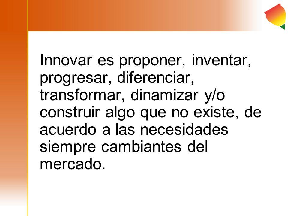 Innovar es proponer, inventar, progresar, diferenciar, transformar, dinamizar y/o construir algo que no existe, de acuerdo a las necesidades siempre cambiantes del mercado.