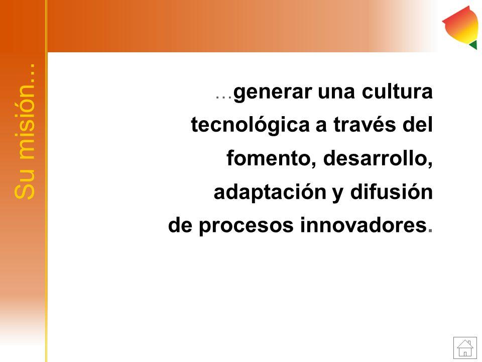 …generar una cultura tecnológica a través del fomento, desarrollo, adaptación y difusión de procesos innovadores.