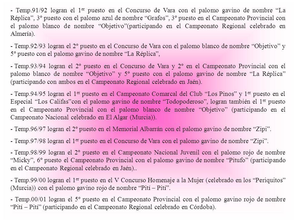 - Temp.91/92 logran el 1er puesto en el Concurso de Vara con el palomo gavino de nombre La Réplica , 3º puesto con el palomo azul de nombre Grafos , 3º puesto en el Campeonato Provincial con el palomo blanco de nombre Objetivo (participando en el Campeonato Regional celebrado en Almería).