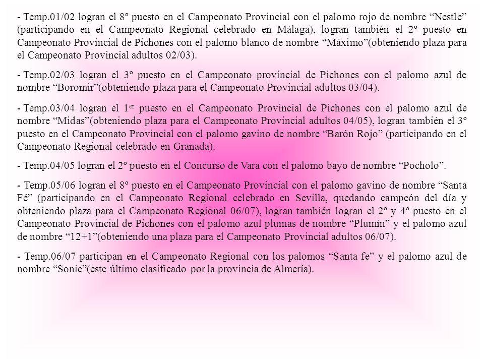 Temp.01/02 logran el 8º puesto en el Campeonato Provincial con el palomo rojo de nombre Nestle (participando en el Campeonato Regional celebrado en Málaga), logran también el 2º puesto en Campeonato Provincial de Pichones con el palomo blanco de nombre Máximo (obteniendo plaza para el Campeonato Provincial adultos 02/03).