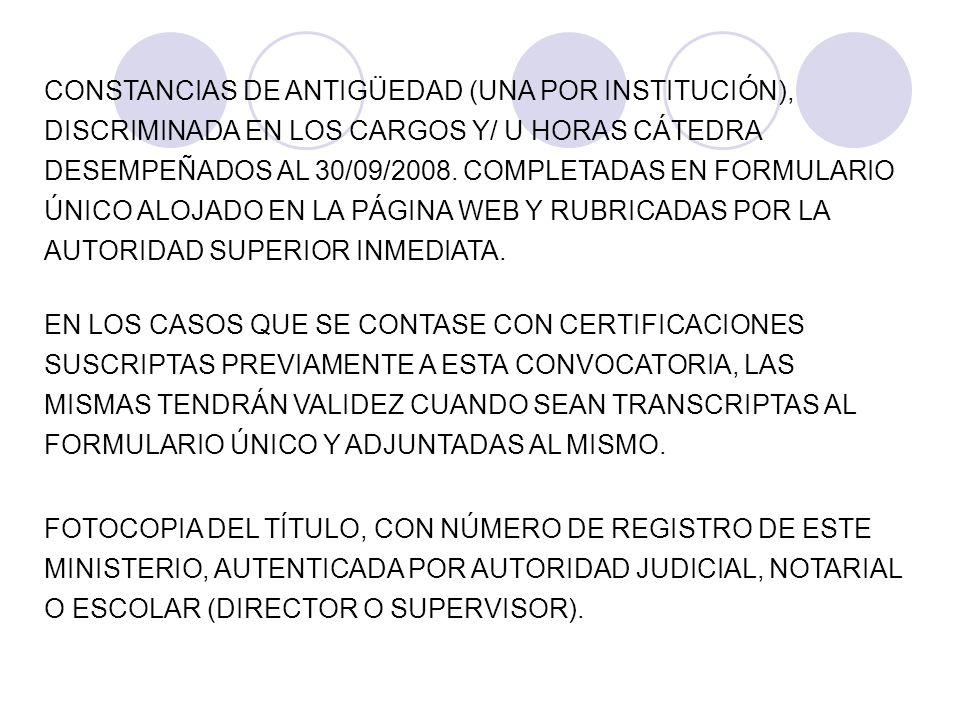 CONSTANCIAS DE ANTIGÜEDAD (UNA POR INSTITUCIÓN), DISCRIMINADA EN LOS CARGOS Y/ U HORAS CÁTEDRA DESEMPEÑADOS AL 30/09/2008. COMPLETADAS EN FORMULARIO ÚNICO ALOJADO EN LA PÁGINA WEB Y RUBRICADAS POR LA AUTORIDAD SUPERIOR INMEDIATA.