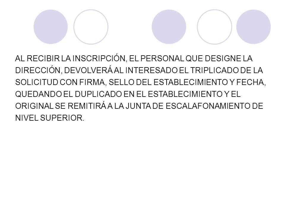 AL RECIBIR LA INSCRIPCIÓN, EL PERSONAL QUE DESIGNE LA DIRECCIÓN, DEVOLVERÁ AL INTERESADO EL TRIPLICADO DE LA SOLICITUD CON FIRMA, SELLO DEL ESTABLECIMIENTO Y FECHA, QUEDANDO EL DUPLICADO EN EL ESTABLECIMIENTO Y EL ORIGINAL SE REMITIRÁ A LA JUNTA DE ESCALAFONAMIENTO DE NIVEL SUPERIOR.