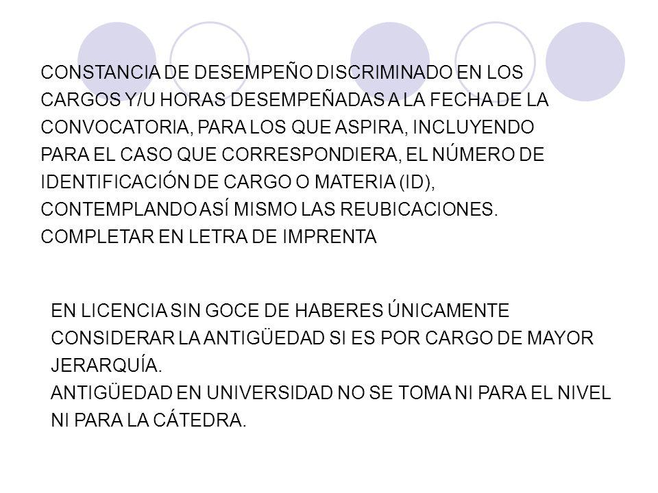 CONSTANCIA DE DESEMPEÑO DISCRIMINADO EN LOS CARGOS Y/U HORAS DESEMPEÑADAS A LA FECHA DE LA CONVOCATORIA, PARA LOS QUE ASPIRA, INCLUYENDO PARA EL CASO QUE CORRESPONDIERA, EL NÚMERO DE IDENTIFICACIÓN DE CARGO O MATERIA (ID), CONTEMPLANDO ASÍ MISMO LAS REUBICACIONES. COMPLETAR EN LETRA DE IMPRENTA