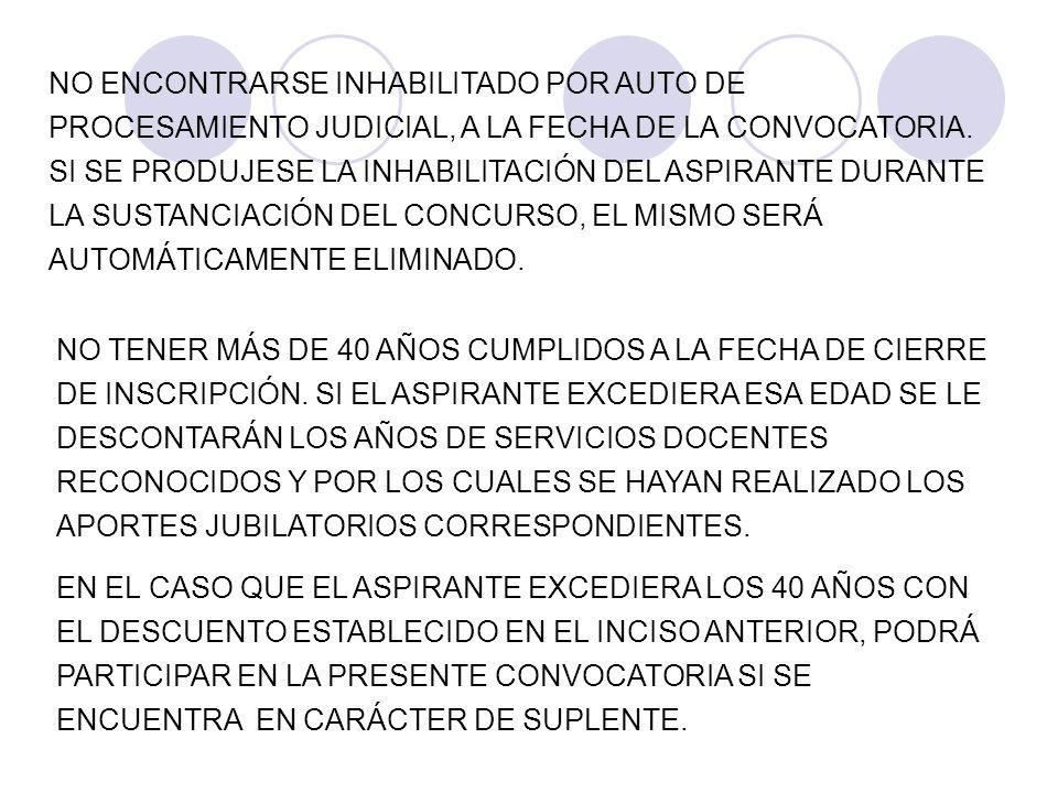 NO ENCONTRARSE INHABILITADO POR AUTO DE PROCESAMIENTO JUDICIAL, A LA FECHA DE LA CONVOCATORIA. SI SE PRODUJESE LA INHABILITACIÓN DEL ASPIRANTE DURANTE LA SUSTANCIACIÓN DEL CONCURSO, EL MISMO SERÁ AUTOMÁTICAMENTE ELIMINADO.