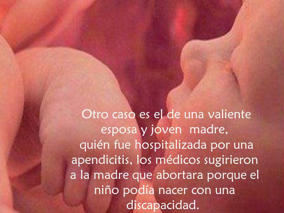 Otro caso es el de una valiente esposa y joven madre, quién fue hospitalizada por una apendicitis, los médicos sugirieron a la madre que abortara porque el niño podía nacer con una discapacidad.