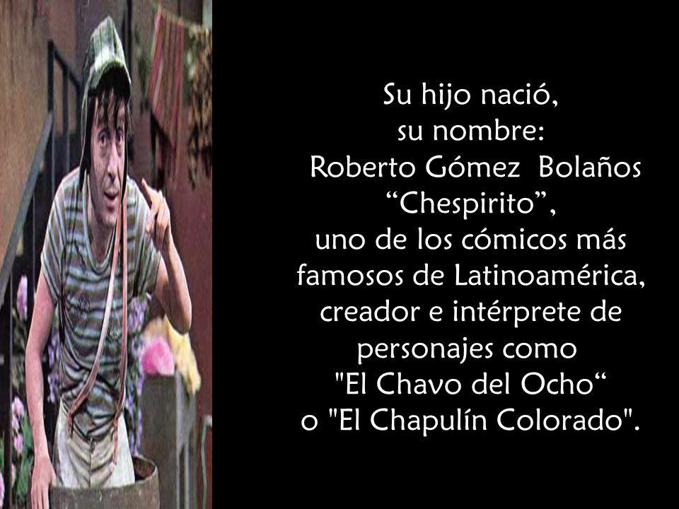 Su hijo nació, su nombre: Roberto Gómez Bolaños Chespirito , uno de los cómicos más famosos de Latinoamérica, creador e intérprete de personajes como El Chavo del Ocho o El Chapulín Colorado .