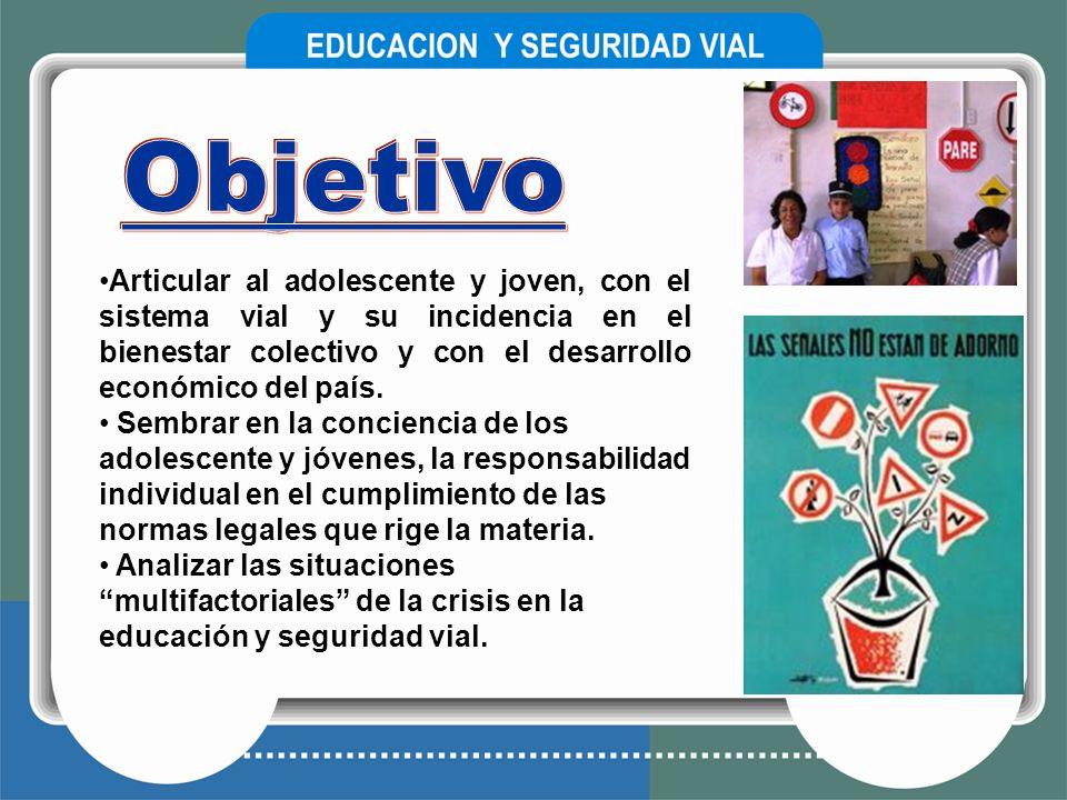Objetivo Articular al adolescente y joven, con el sistema vial y su incidencia en el bienestar colectivo y con el desarrollo económico del país.