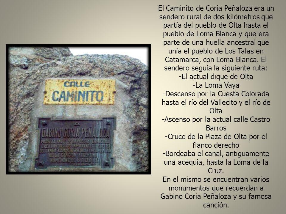 El Caminito de Coria Peñaloza era un sendero rural de dos kilómetros que partía del pueblo de Olta hasta el pueblo de Loma Blanca y que era parte de una huella ancestral que unía el pueblo de Los Talas en Catamarca, con Loma Blanca. El sendero seguía la siguiente ruta: