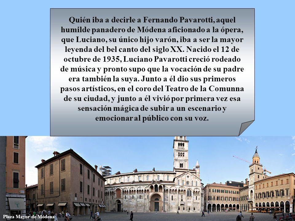 Quién iba a decirle a Fernando Pavarotti, aquel humilde panadero de Módena aficionado a la ópera, que Luciano, su único hijo varón, iba a ser la mayor leyenda del bel canto del siglo XX. Nacido el 12 de octubre de 1935, Luciano Pavarotti creció rodeado de música y pronto supo que la vocación de su padre era también la suya. Junto a él dio sus primeros pasos artísticos, en el coro del Teatro de la Comunna de su ciudad, y junto a él vivió por primera vez esa sensación mágica de subir a un escenario y emocionar al público con su voz.