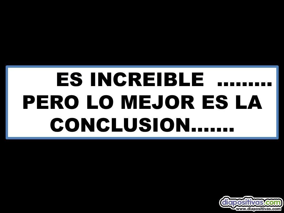 ES INCREIBLE ......... PERO LO MEJOR ES LA CONCLUSION…….