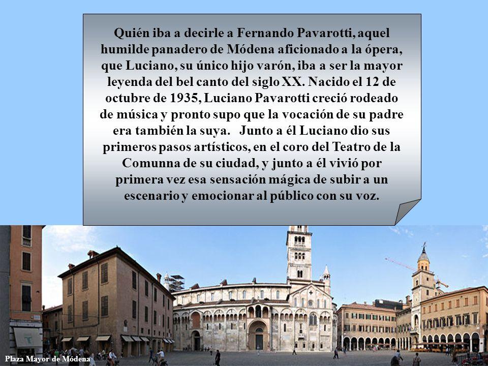 Quién iba a decirle a Fernando Pavarotti, aquel humilde panadero de Módena aficionado a la ópera, que Luciano, su único hijo varón, iba a ser la mayor leyenda del bel canto del siglo XX. Nacido el 12 de octubre de 1935, Luciano Pavarotti creció rodeado de música y pronto supo que la vocación de su padre era también la suya. Junto a él Luciano dio sus primeros pasos artísticos, en el coro del Teatro de la Comunna de su ciudad, y junto a él vivió por primera vez esa sensación mágica de subir a un escenario y emocionar al público con su voz.