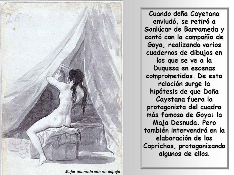 Cuando doña Cayetana enviudó, se retiró a Sanlúcar de Barrameda y contó con la compañía de Goya, realizando varios cuadernos de dibujos en los que se ve a la Duquesa en escenas comprometidas. De esta relación surge la hipótesis de que Doña Cayetana fuera la protagonista del cuadro más famoso de Goya: la Maja Desnuda. Pero también intervendrá en la elaboración de los Caprichos, protagonizando algunos de ellos.