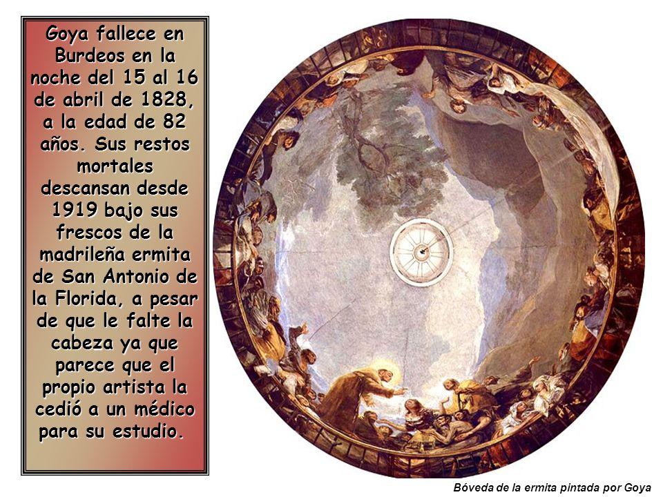 Goya fallece en Burdeos en la noche del 15 al 16 de abril de 1828, a la edad de 82 años. Sus restos mortales descansan desde 1919 bajo sus frescos de la madrileña ermita de San Antonio de la Florida, a pesar de que le falte la cabeza ya que parece que el propio artista la cedió a un médico para su estudio.