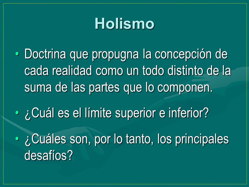 Holismo Doctrina que propugna la concepción de cada realidad como un todo distinto de la suma de las partes que lo componen.