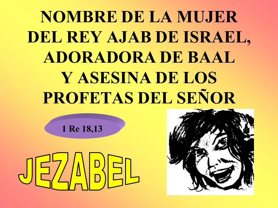 NOMBRE DE LA MUJER DEL REY AJAB DE ISRAEL, ADORADORA DE BAAL Y ASESINA DE LOS PROFETAS DEL SEÑOR