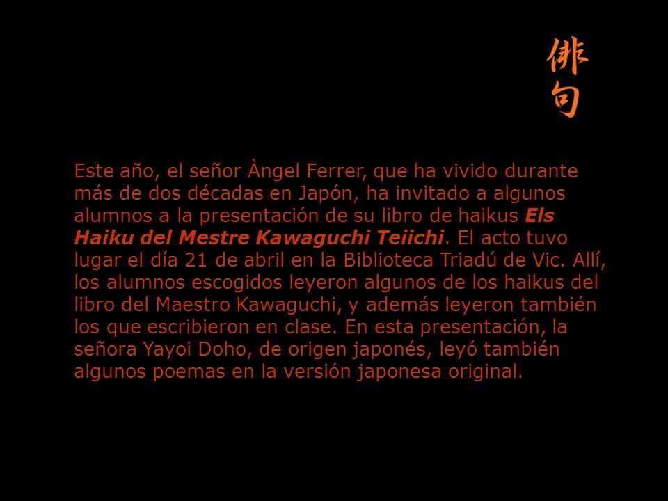 Este año, el señor Àngel Ferrer, que ha vivido durante más de dos décadas en Japón, ha invitado a algunos alumnos a la presentación de su libro de haikus Els Haiku del Mestre Kawaguchi Teiichi.