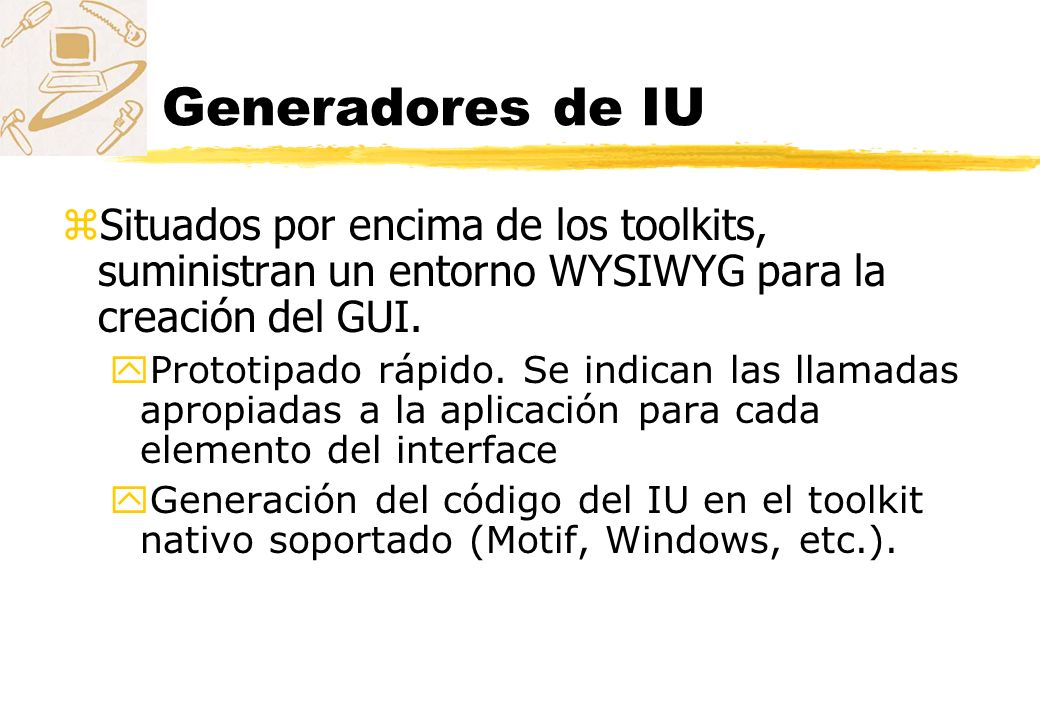 Generadores de IU Situados por encima de los toolkits, suministran un entorno WYSIWYG para la creación del GUI.
