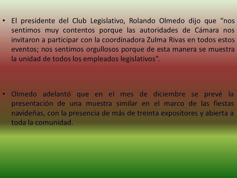 El presidente del Club Legislativo, Rolando Olmedo dijo que nos sentimos muy contentos porque las autoridades de Cámara nos invitaron a participar con la coordinadora Zulma Rivas en todos estos eventos; nos sentimos orgullosos porque de esta manera se muestra la unidad de todos los empleados legislativos .