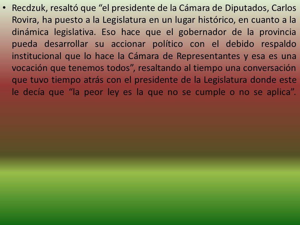 Recdzuk, resaltó que el presidente de la Cámara de Diputados, Carlos Rovira, ha puesto a la Legislatura en un lugar histórico, en cuanto a la dinámica legislativa.