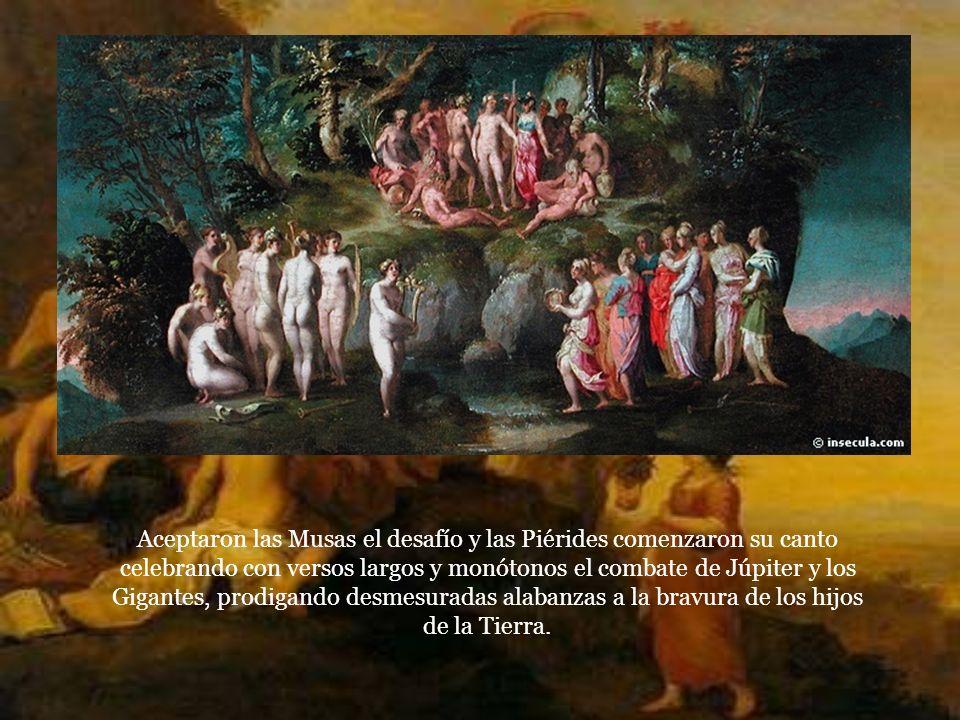 Aceptaron las Musas el desafío y las Piérides comenzaron su canto celebrando con versos largos y monótonos el combate de Júpiter y los Gigantes, prodigando desmesuradas alabanzas a la bravura de los hijos de la Tierra.
