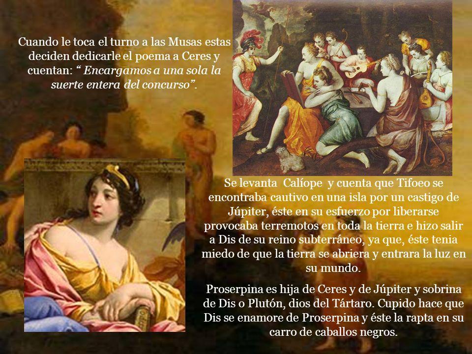 Cuando le toca el turno a las Musas estas deciden dedicarle el poema a Ceres y cuentan: Encargamos a una sola la suerte entera del concurso .