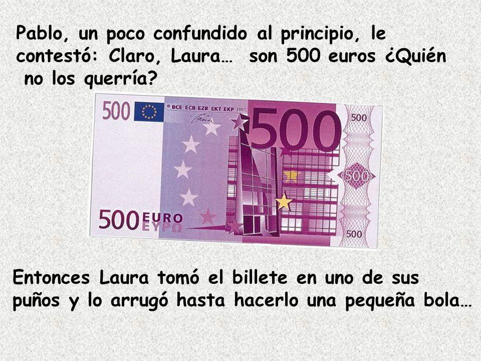 Pablo, un poco confundido al principio, le contestó: Claro, Laura… son 500 euros ¿Quién