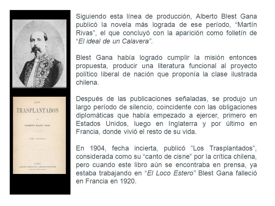 Siguiendo esta línea de producción, Alberto Blest Gana publicó la novela más lograda de ese período, Martín Rivas , el que concluyó con la aparición como folletín de El ideal de un Calavera .