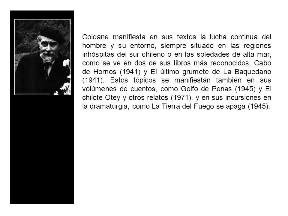 Coloane manifiesta en sus textos la lucha continua del hombre y su entorno, siempre situado en las regiones inhóspitas del sur chileno o en las soledades de alta mar, como se ve en dos de sus libros más reconocidos, Cabo de Hornos (1941) y El último grumete de La Baquedano (1941).