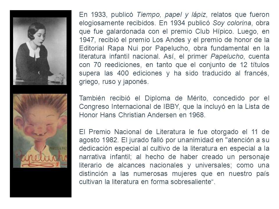 En 1933, publicó Tiempo, papel y lápiz, relatos que fueron elogiosamente recibidos. En 1934 publicó Soy colorina, obra que fue galardonada con el premio Club Hípico. Luego, en 1947, recibió el premio Los Andes y el premio de honor de la Editorial Rapa Nui por Papelucho, obra fundamental en la literatura infantil nacional. Así, el primer Papelucho, cuenta con 70 reediciones, en tanto que el conjunto de 12 títulos supera las 400 ediciones y ha sido traducido al francés, griego, ruso y japonés.