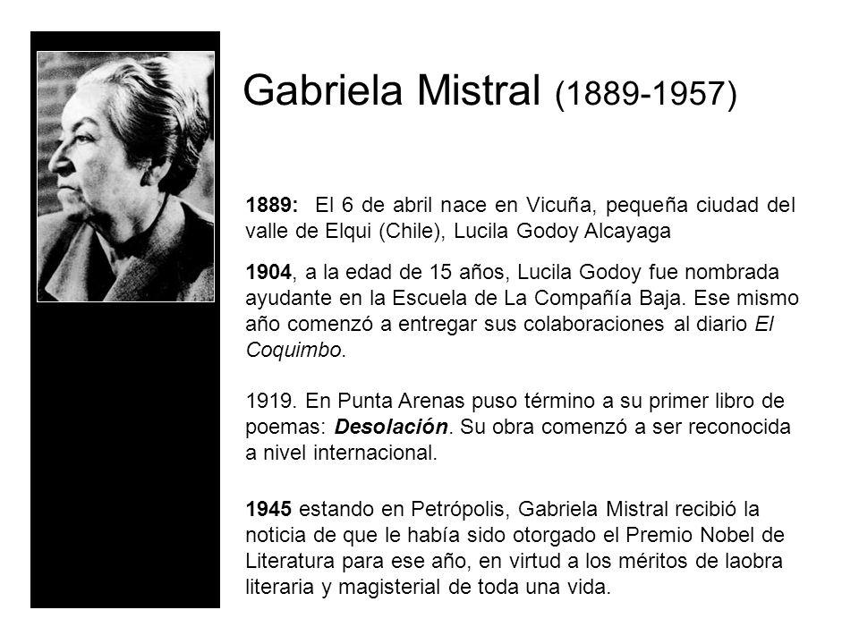 Gabriela Mistral (1889-1957) 1889: El 6 de abril nace en Vicuña, pequeña ciudad del valle de Elqui (Chile), Lucila Godoy Alcayaga.