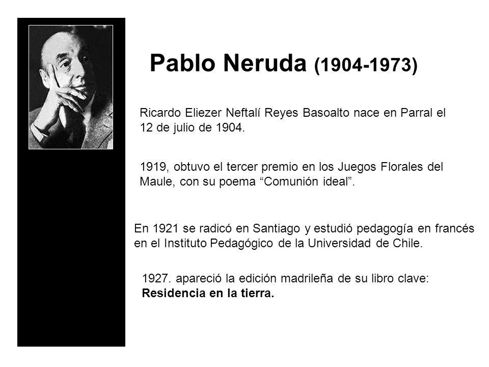 Pablo Neruda (1904-1973) Ricardo Eliezer Neftalí Reyes Basoalto nace en Parral el 12 de julio de 1904.