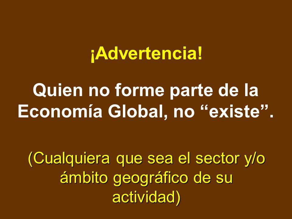 Quien no forme parte de la Economía Global, no existe .