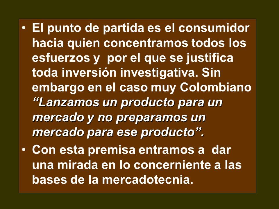 El punto de partida es el consumidor hacia quien concentramos todos los esfuerzos y por el que se justifica toda inversión investigativa. Sin embargo en el caso muy Colombiano Lanzamos un producto para un mercado y no preparamos un mercado para ese producto .
