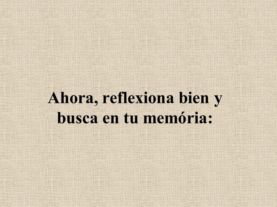 Ahora, reflexiona bien y busca en tu memória: