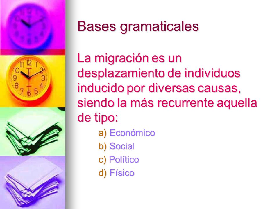 Bases gramaticales La migración es un desplazamiento de individuos inducido por diversas causas, siendo la más recurrente aquella de tipo: