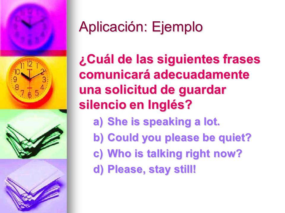Aplicación: Ejemplo ¿Cuál de las siguientes frases comunicará adecuadamente una solicitud de guardar silencio en Inglés