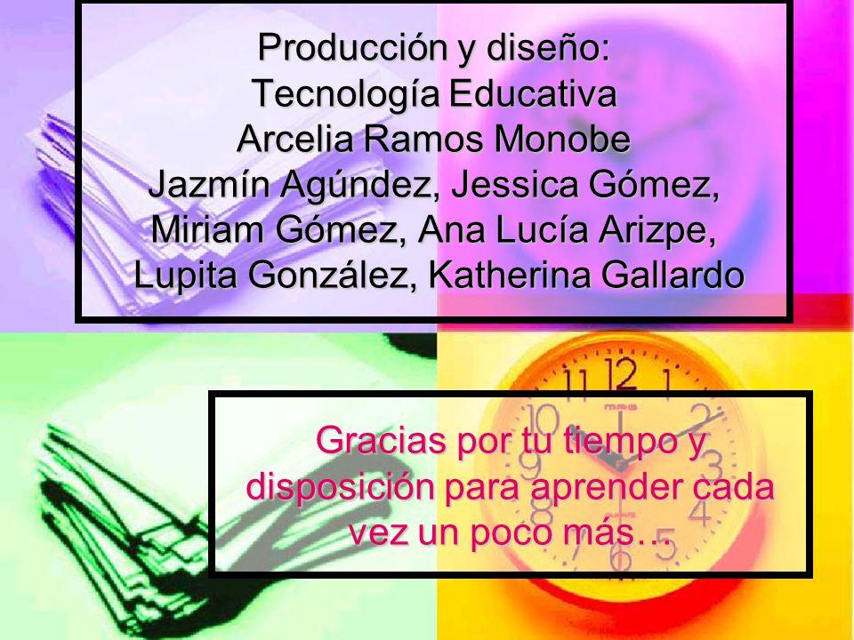 Producción y diseño: Tecnología Educativa Arcelia Ramos Monobe Jazmín Agúndez, Jessica Gómez, Miriam Gómez, Ana Lucía Arizpe, Lupita González, Katherina Gallardo
