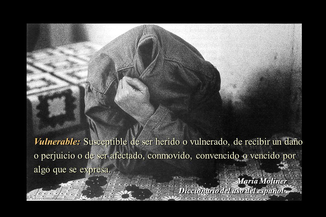 Vulnerable: Susceptible de ser herido o vulnerado, de recibir un daño o perjuicio o de ser afectado, conmovido, convencido o vencido por algo que se expresa.