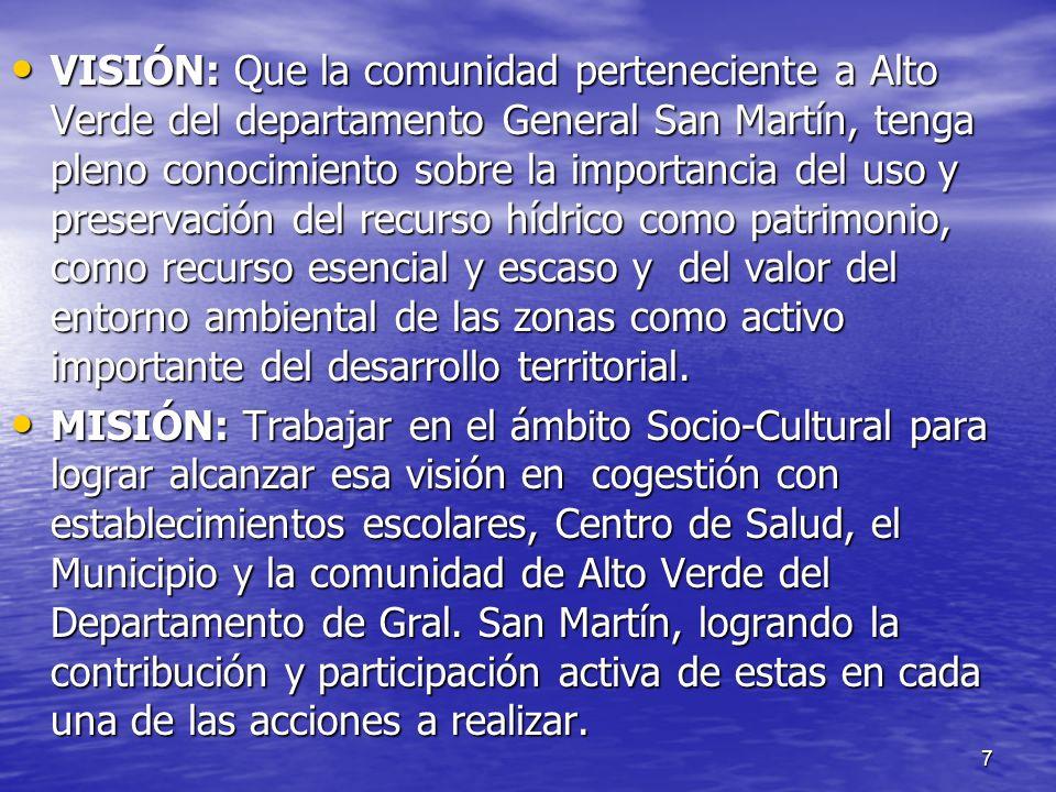 VISIÓN: Que la comunidad perteneciente a Alto Verde del departamento General San Martín, tenga pleno conocimiento sobre la importancia del uso y preservación del recurso hídrico como patrimonio, como recurso esencial y escaso y del valor del entorno ambiental de las zonas como activo importante del desarrollo territorial.