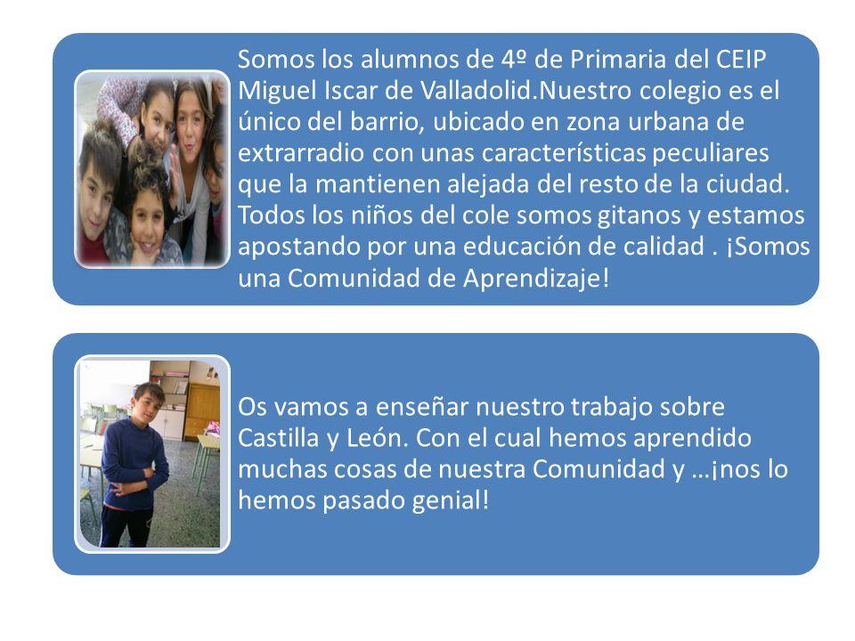 Somos los alumnos de 4º de Primaria del CEIP Miguel Iscar de Valladolid.Nuestro colegio es el único del barrio, ubicado en zona urbana de extrarradio con unas características peculiares que la mantienen alejada del resto de la ciudad. Todos los niños del cole somos gitanos y estamos apostando por una educación de calidad . ¡Somos una Comunidad de Aprendizaje!