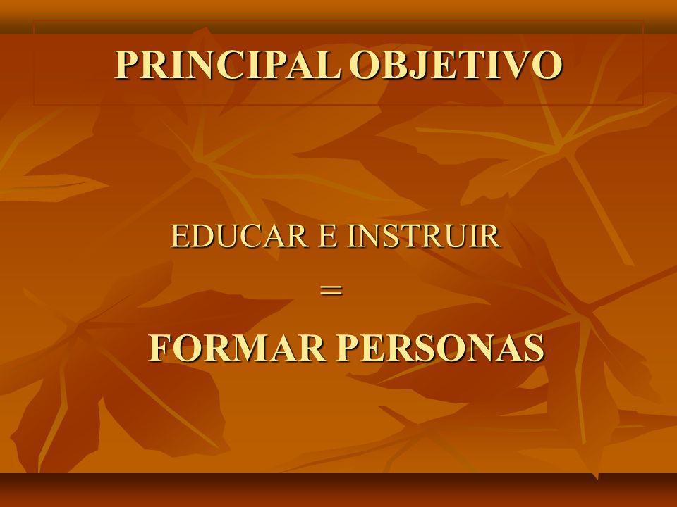 PRINCIPAL OBJETIVO EDUCAR E INSTRUIR = FORMAR PERSONAS