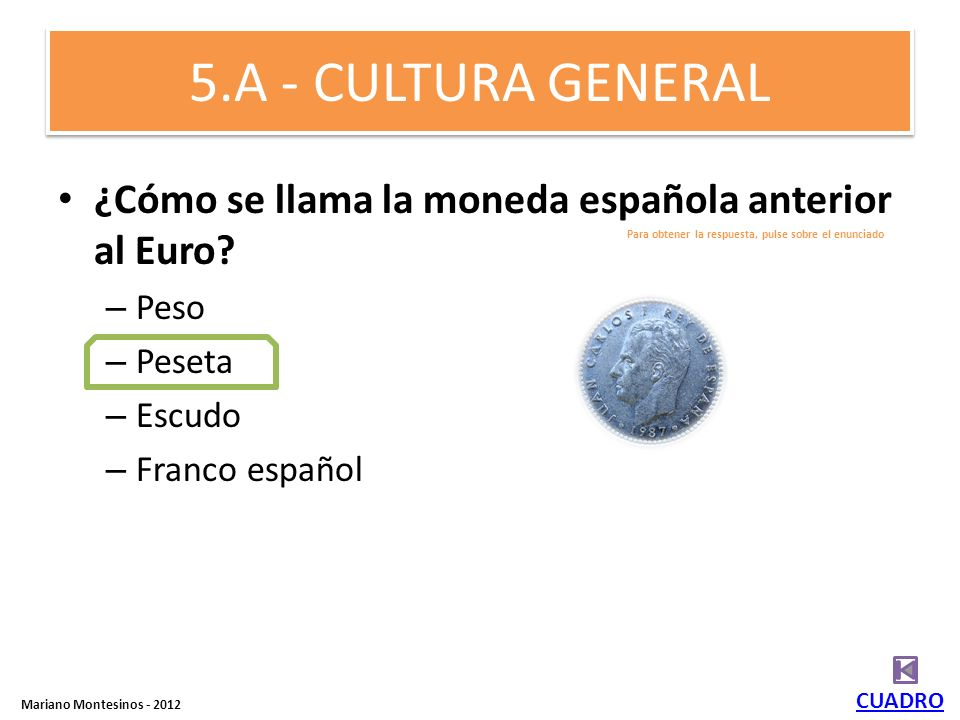 5.A - CULTURA GENERAL ¿Cómo se llama la moneda española anterior al Euro Peso. Peseta. Escudo. Franco español.