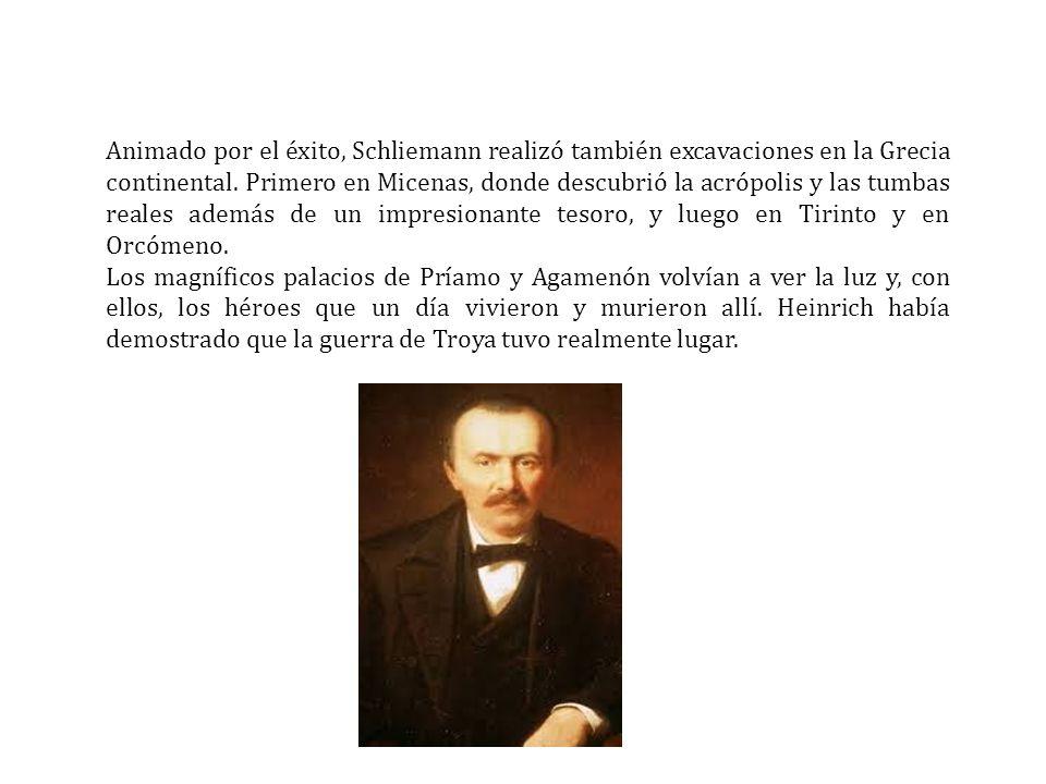 Animado por el éxito, Schliemann realizó también excavaciones en la Grecia continental. Primero en Micenas, donde descubrió la acrópolis y las tumbas reales además de un impresionante tesoro, y luego en Tirinto y en Orcómeno.