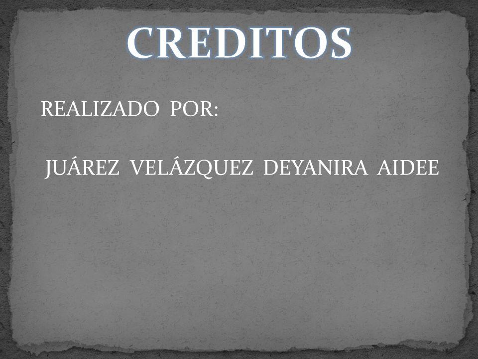 CREDITOS REALIZADO POR: JUÁREZ VELÁZQUEZ DEYANIRA AIDEE