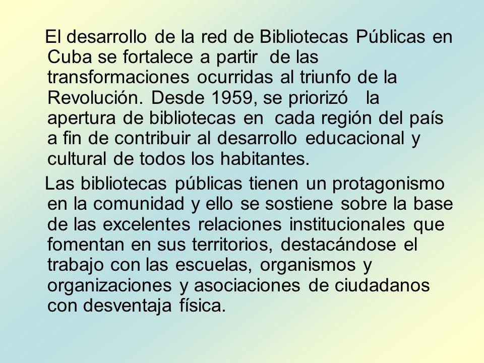 El desarrollo de la red de Bibliotecas Públicas en Cuba se fortalece a partir de las transformaciones ocurridas al triunfo de la Revolución. Desde 1959, se priorizó la apertura de bibliotecas en cada región del país a fin de contribuir al desarrollo educacional y cultural de todos los habitantes.