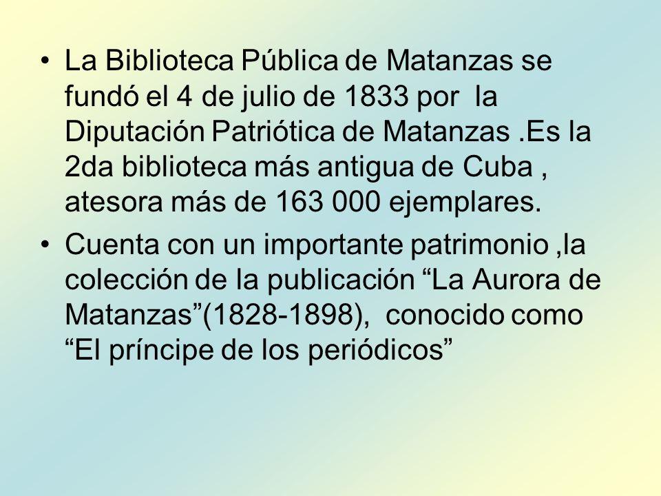 La Biblioteca Pública de Matanzas se fundó el 4 de julio de 1833 por la Diputación Patriótica de Matanzas .Es la 2da biblioteca más antigua de Cuba , atesora más de 163 000 ejemplares.