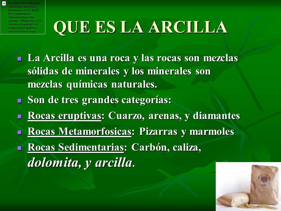 QUE ES LA ARCILLA La Arcilla es una roca y las rocas son mezclas sólidas de minerales y los minerales son mezclas químicas naturales.