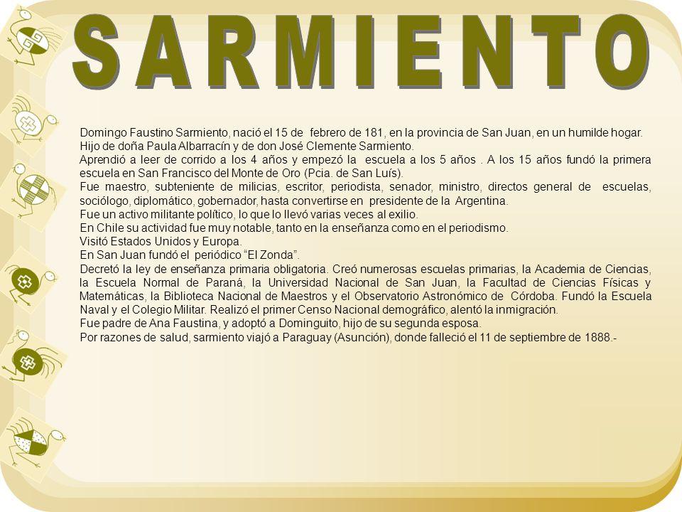 SARMIENTO Domingo Faustino Sarmiento, nació el 15 de febrero de 181, en la provincia de San Juan, en un humilde hogar.